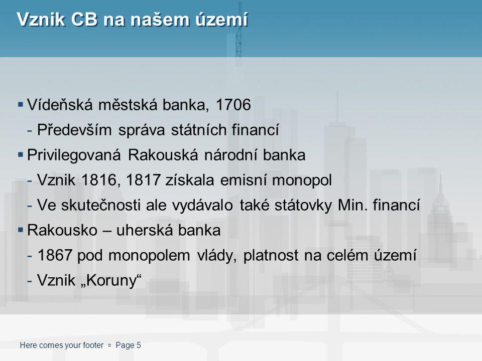 Here comes your footer  Page 5 Vznik CB na našem území  Vídeňská městská banka, 1706 -Především správa státních financí  Privilegovaná Rakouská národní banka -Vznik 1816, 1817 získala emisní monopol -Ve skutečnosti ale vydávalo také státovky Min.