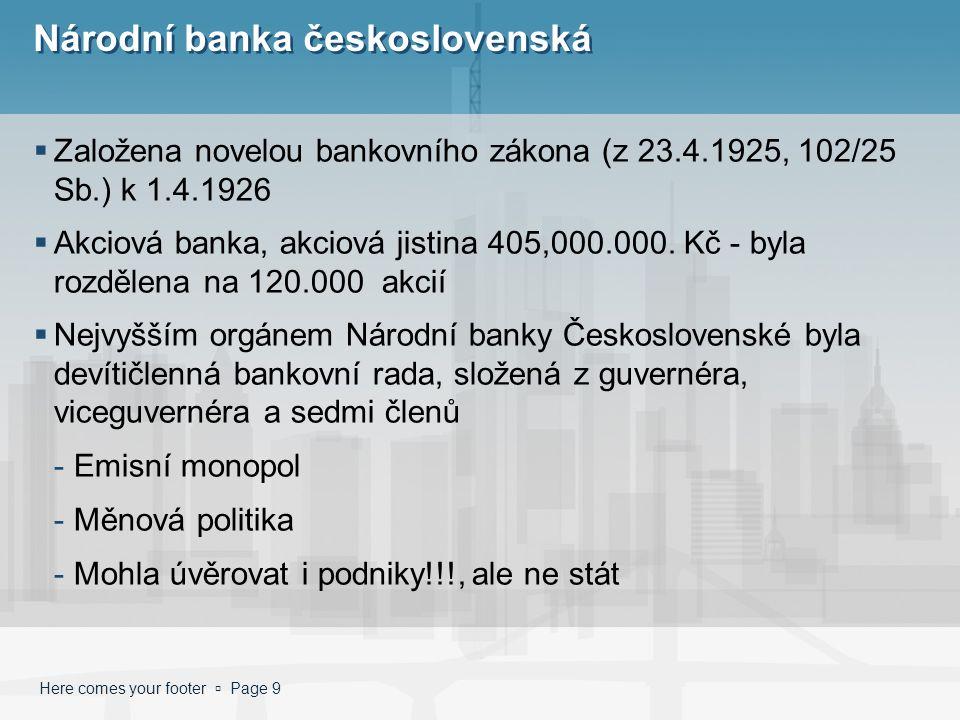 Here comes your footer  Page 9 Národní banka československá  Založena novelou bankovního zákona (z 23.4.1925, 102/25 Sb.) k 1.4.1926  Akciová banka, akciová jistina 405,000.000.