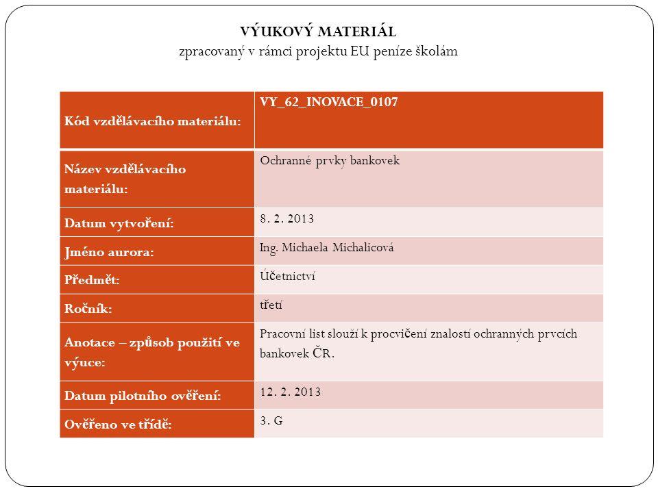VÝUKOVÝ MATERIÁL zpracovaný v rámci projektu EU peníze školám Kód vzd ě lávacího materiálu: VY_62_INOVACE_0107 Název vzd ě lávacího materiálu: Ochranné prvky bankovek Datum vytvo ř ení: 8.