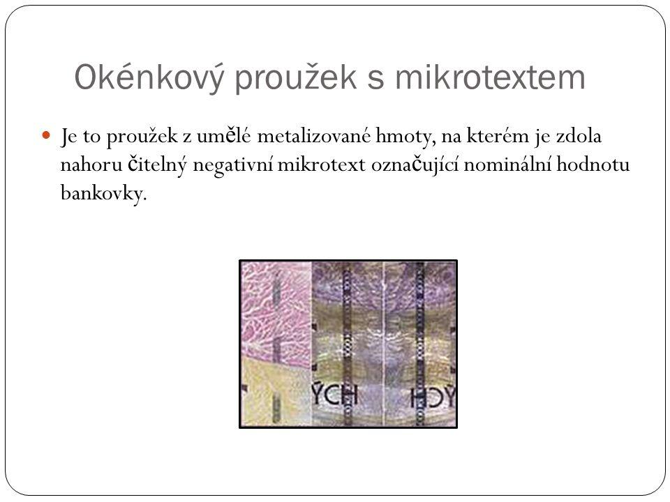 Okénkový proužek s mikrotextem Je to proužek z um ě lé metalizované hmoty, na kterém je zdola nahoru č itelný negativní mikrotext ozna č ující nominální hodnotu bankovky.