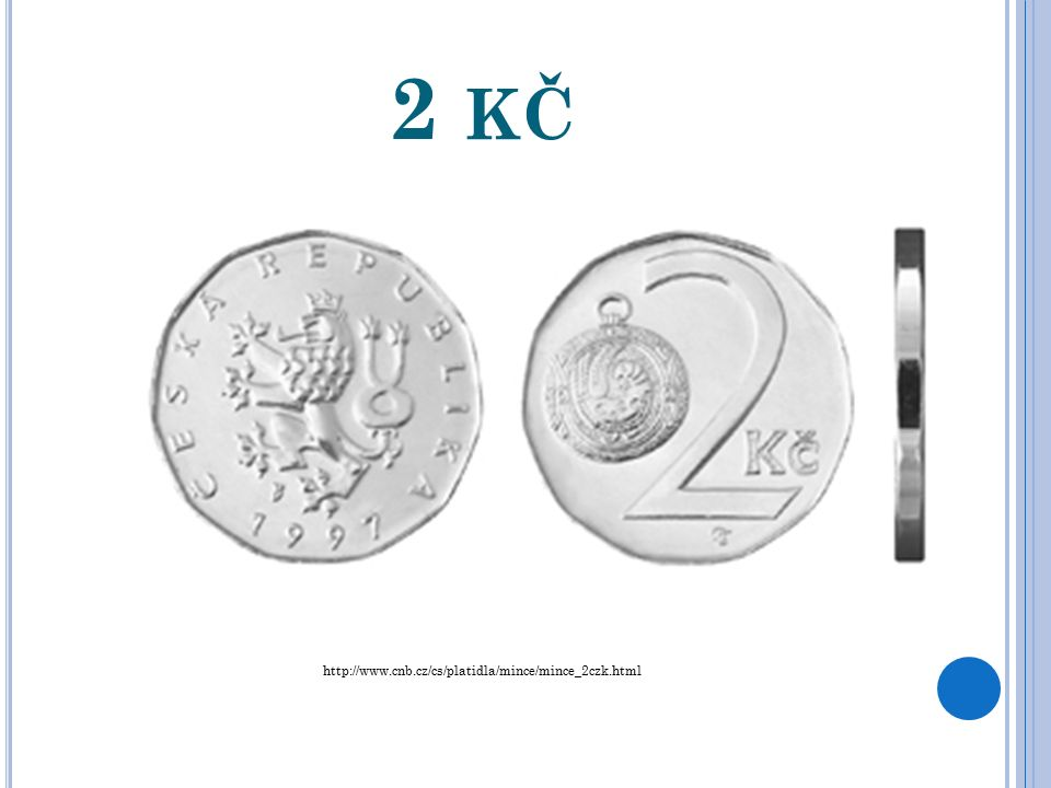 2 KČ http://www.cnb.cz/cs/platidla/mince/mince_2czk.html