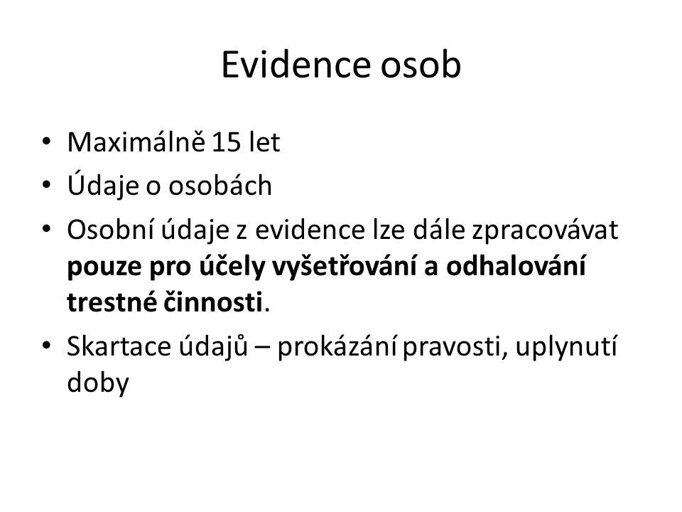 Evidence osob Maximálně 15 let Údaje o osobách Osobní údaje z evidence lze dále zpracovávat pouze pro účely vyšetřování a odhalování trestné činnosti.