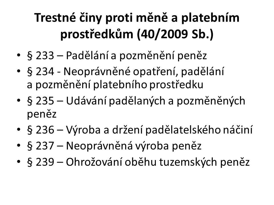 Trestné činy proti měně a platebním prostředkům (40/2009 Sb.) § 233 – Padělání a pozměnění peněz § 234 - Neoprávněné opatření, padělání a pozměnění pl