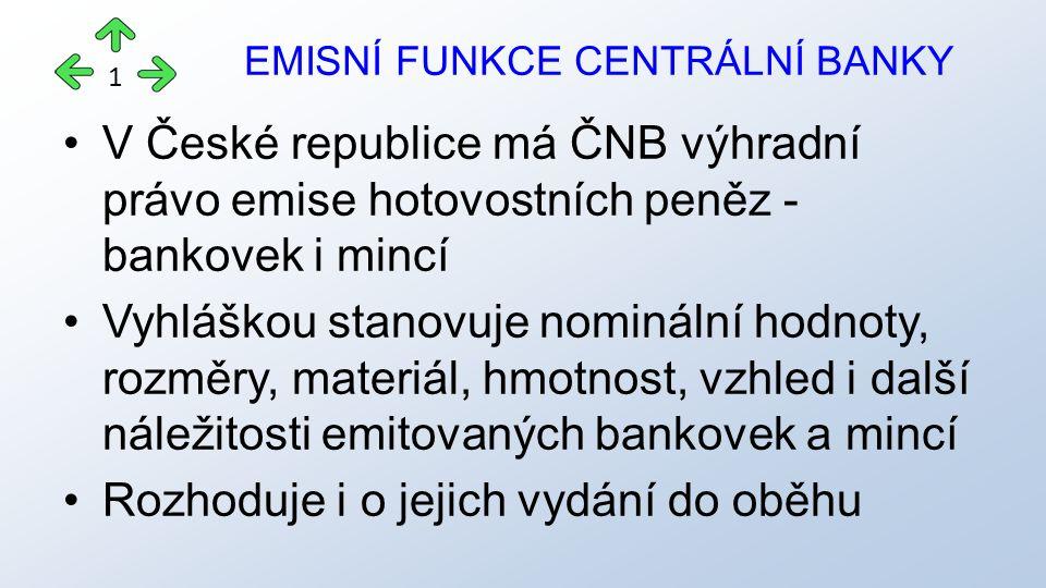 V České republice má ČNB výhradní právo emise hotovostních peněz - bankovek i mincí Vyhláškou stanovuje nominální hodnoty, rozměry, materiál, hmotnost, vzhled i další náležitosti emitovaných bankovek a mincí Rozhoduje i o jejich vydání do oběhu EMISNÍ FUNKCE CENTRÁLNÍ BANKY 1