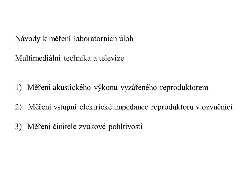 Návody k měření laboratorních úloh Multimediální technika a televize 1)Měření akustického výkonu vyzářeného reproduktorem 2) Měření vstupní elektrické impedance reproduktoru v ozvučnici 3)Měření činitele zvukové pohltivosti