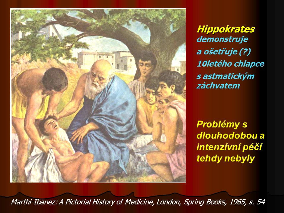Hippokrates Hippokrates demonstruje a ošetřuje ( ) 10letého chlapce s astmatickým záchvatem Problémy s dlouhodobou a intenzívní péčí tehdy nebyly Marthi-Ibanez: A Pictorial History of Medicine, London, Spring Books, 1965, s.
