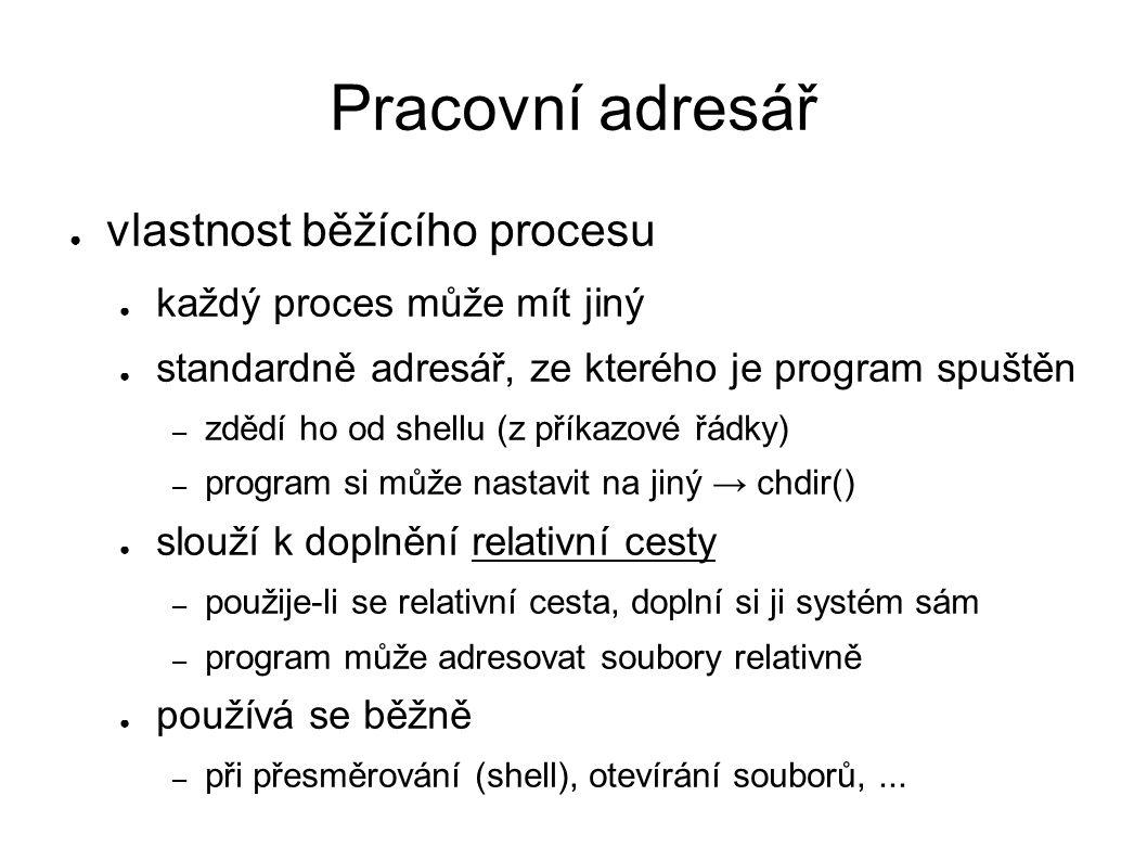 Pracovní adresář ● vlastnost běžícího procesu ● každý proces může mít jiný ● standardně adresář, ze kterého je program spuštěn – zdědí ho od shellu (z příkazové řádky) – program si může nastavit na jiný → chdir() ● slouží k doplnění relativní cesty – použije-li se relativní cesta, doplní si ji systém sám – program může adresovat soubory relativně ● používá se běžně – při přesměrování (shell), otevírání souborů,...