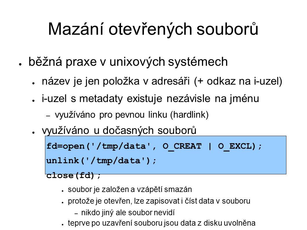 Mazání otevřených souborů ● běžná praxe v unixových systémech ● název je jen položka v adresáři (+ odkaz na i-uzel) ● i-uzel s metadaty existuje nezávisle na jménu – využíváno pro pevnou linku (hardlink) ● využíváno u dočasných souborů fd=open( /tmp/data , O_CREAT | O_EXCL); unlink( /tmp/data ); close(fd); ● soubor je založen a vzápětí smazán ● protože je otevřen, lze zapisovat i číst data v souboru – nikdo jiný ale soubor nevidí ● teprve po uzavření souboru jsou data z disku uvolněna