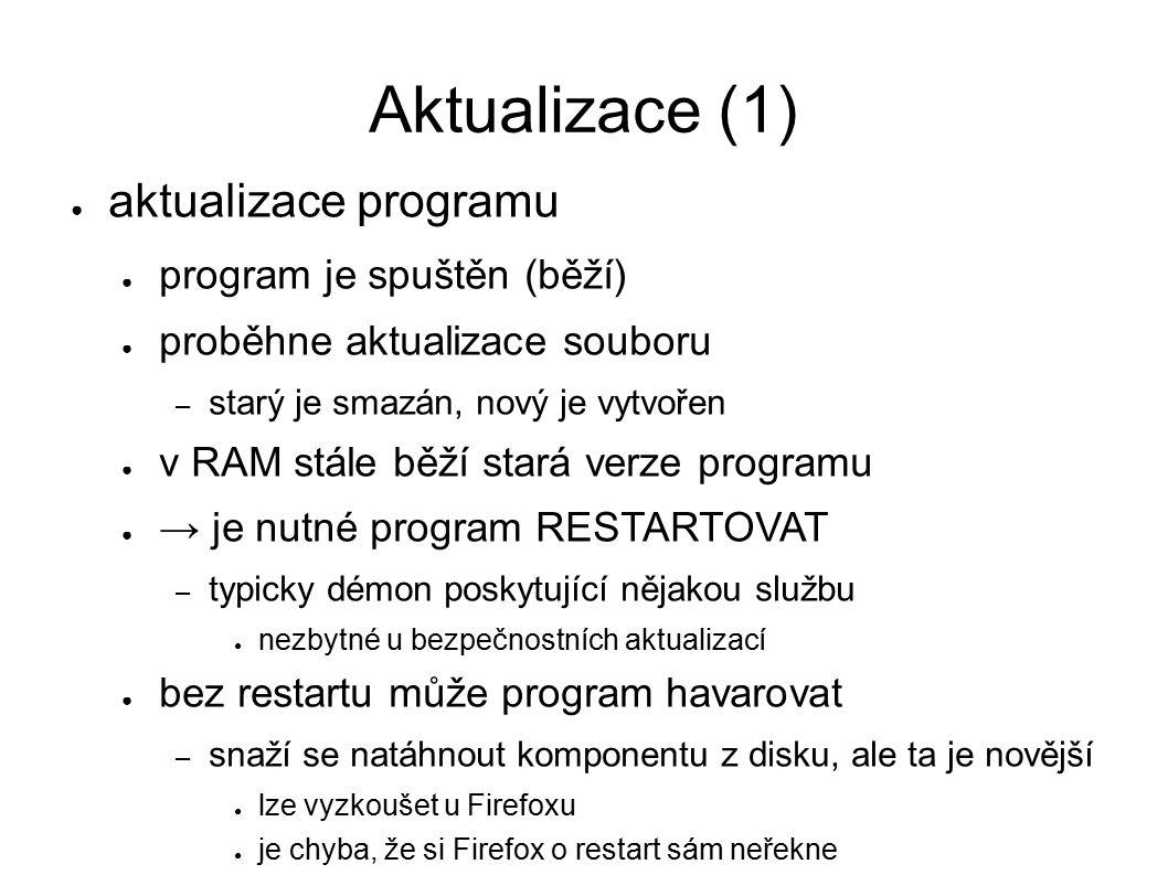 Aktualizace (1) ● aktualizace programu ● program je spuštěn (běží) ● proběhne aktualizace souboru – starý je smazán, nový je vytvořen ● v RAM stále běží stará verze programu ● → je nutné program RESTARTOVAT – typicky démon poskytující nějakou službu ● nezbytné u bezpečnostních aktualizací ● bez restartu může program havarovat – snaží se natáhnout komponentu z disku, ale ta je novější ● lze vyzkoušet u Firefoxu ● je chyba, že si Firefox o restart sám neřekne