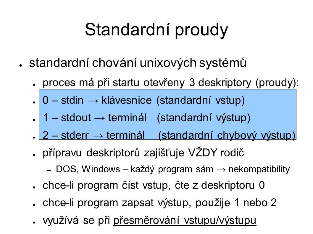 Standardní proudy ● standardní chování unixových systémů ● proces má při startu otevřeny 3 deskriptory (proudy): ● 0 – stdin → klávesnice (standardní vstup) ● 1 – stdout → terminál (standardní výstup) ● 2 – stderr → terminál (standardní chybový výstup) ● přípravu deskriptorů zajišťuje VŽDY rodič – DOS, Windows – každý program sám → nekompatibility ● chce-li program číst vstup, čte z deskriptoru 0 ● chce-li program zapsat výstup, použije 1 nebo 2 ● využívá se při přesměrování vstupu/výstupu