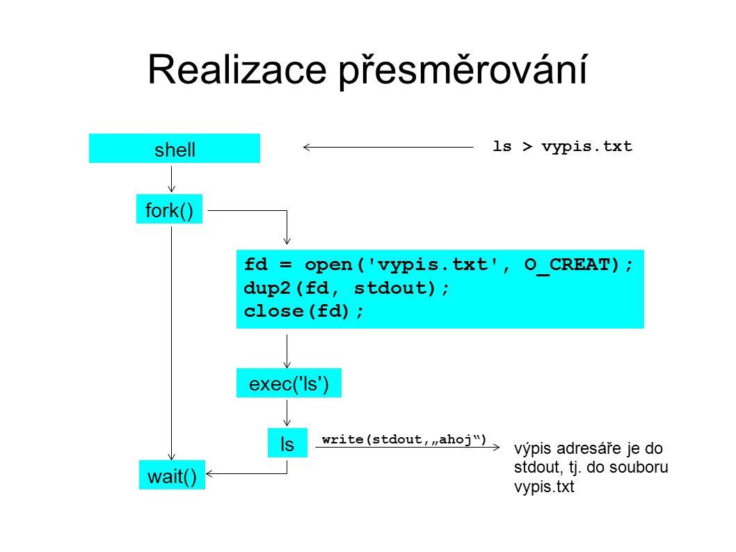 Realizace přesměrování shell fork() wait() fd = open( vypis.txt , O_CREAT); dup2(fd, stdout); close(fd); ls > vypis.txt ls výpis adresáře je do stdout, tj.