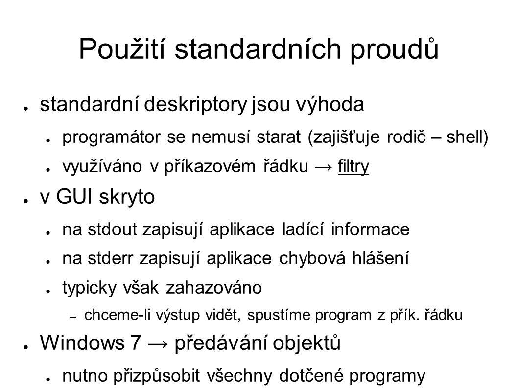 Použití standardních proudů ● standardní deskriptory jsou výhoda ● programátor se nemusí starat (zajišťuje rodič – shell) ● využíváno v příkazovém řádku → filtry ● v GUI skryto ● na stdout zapisují aplikace ladící informace ● na stderr zapisují aplikace chybová hlášení ● typicky však zahazováno – chceme-li výstup vidět, spustíme program z přík.