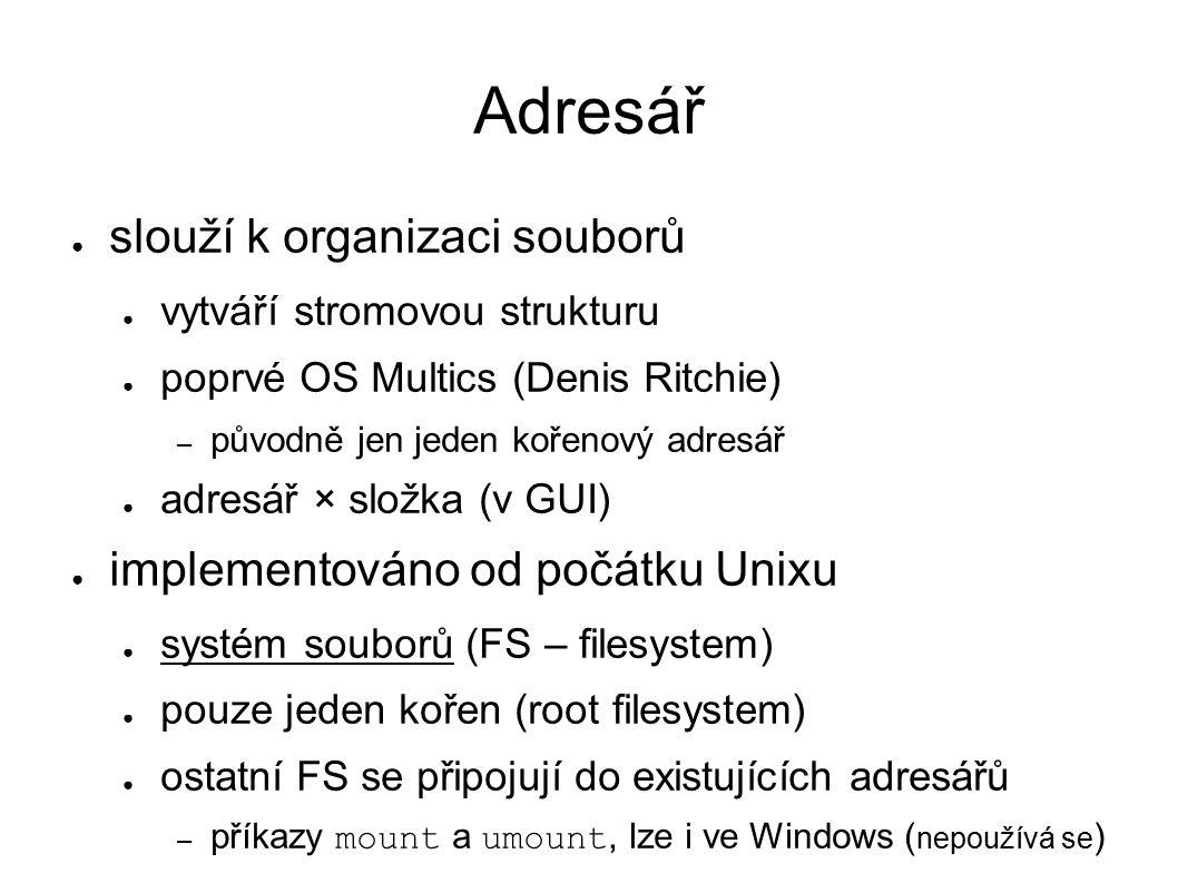 Adresář ● slouží k organizaci souborů ● vytváří stromovou strukturu ● poprvé OS Multics (Denis Ritchie) – původně jen jeden kořenový adresář ● adresář × složka (v GUI) ● implementováno od počátku Unixu ● systém souborů (FS – filesystem) ● pouze jeden kořen (root filesystem) ● ostatní FS se připojují do existujících adresářů – příkazy mount a umount, lze i ve Windows ( nepoužívá se )