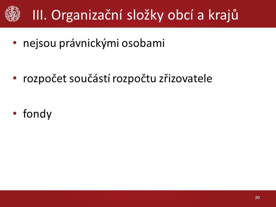 III. Organizační složky obcí a krajů nejsou právnickými osobami rozpočet součástí rozpočtu zřizovatele fondy 20