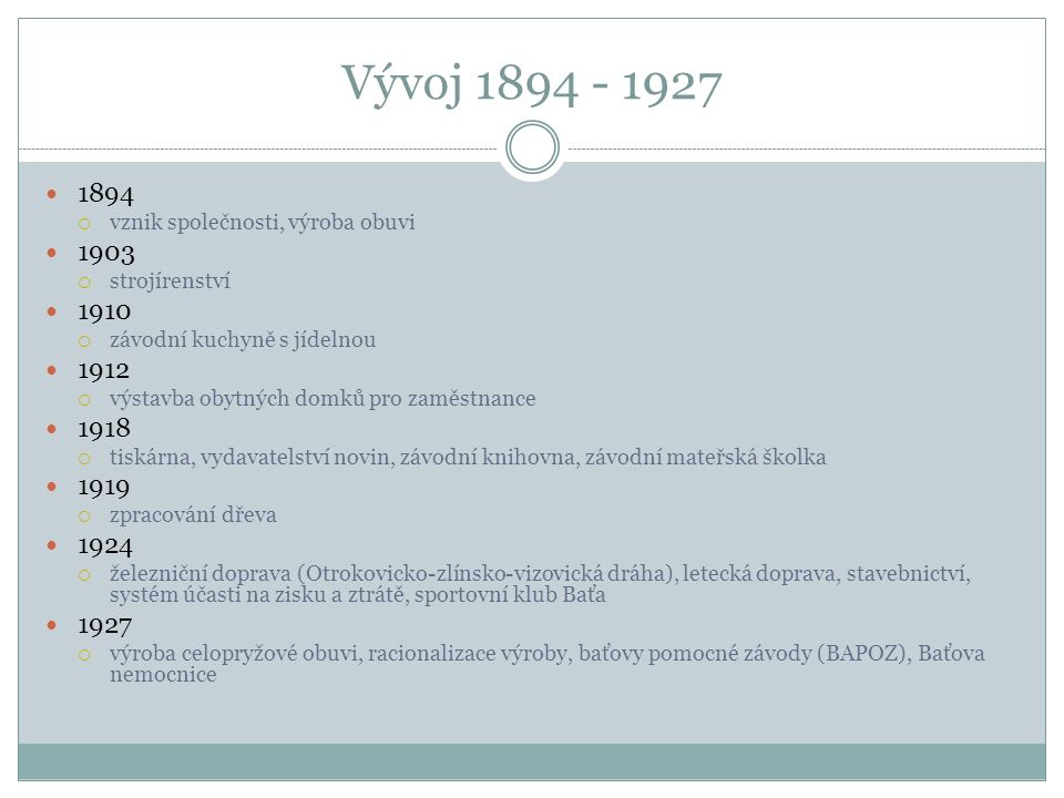 Vývoj 1894 - 1927 1894  vznik společnosti, výroba obuvi 1903  strojírenství 1910  závodní kuchyně s jídelnou 1912  výstavba obytných domků pro zam