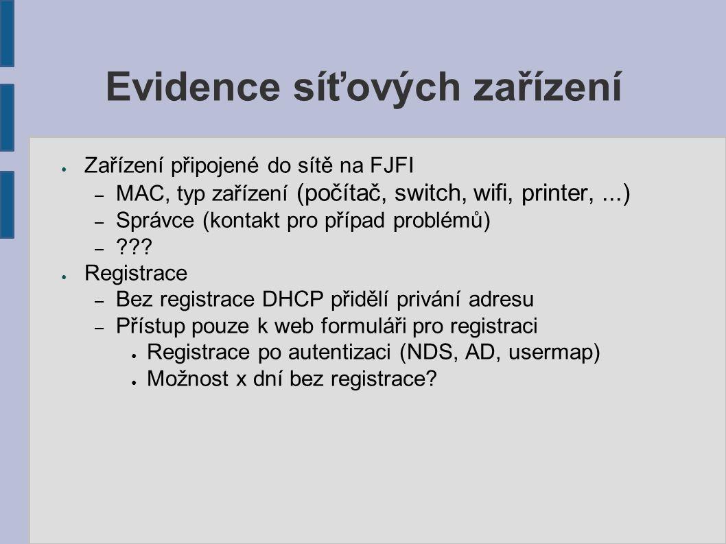 Evidence síťových zařízení ● Zařízení připojené do sítě na FJFI – MAC, typ zařízení (počítač, switch, wifi, printer,...) – Správce (kontakt pro případ