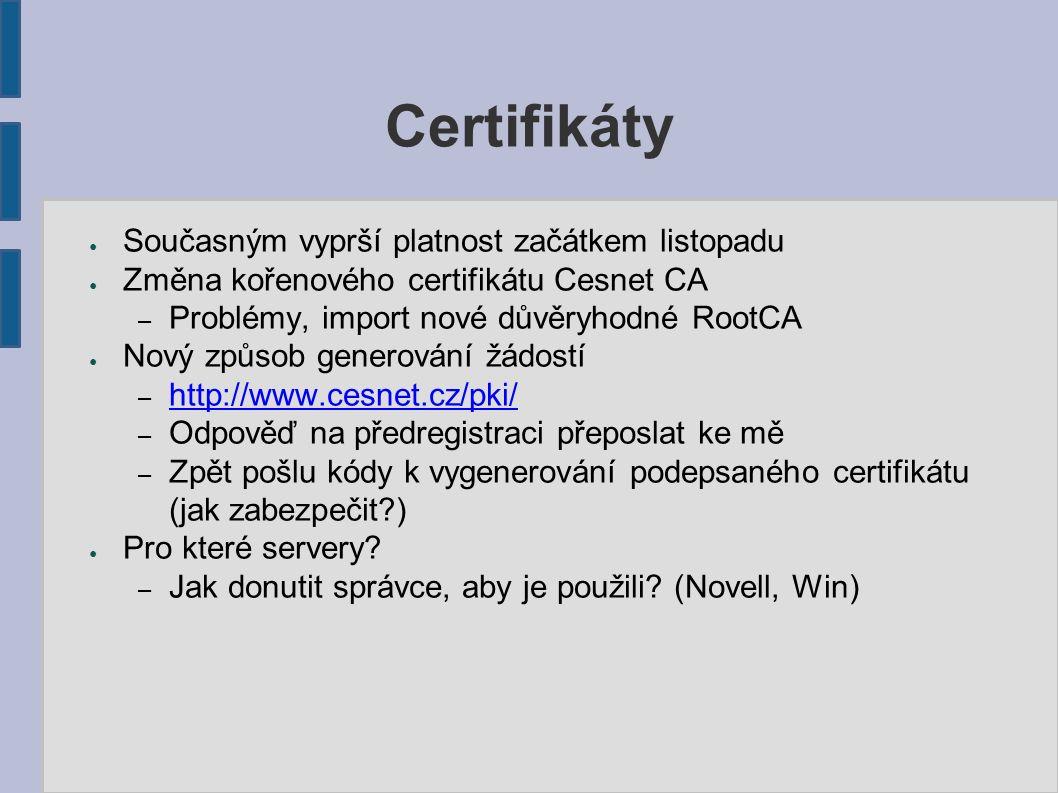 Certifikáty ● Současným vyprší platnost začátkem listopadu ● Změna kořenového certifikátu Cesnet CA – Problémy, import nové důvěryhodné RootCA ● Nový způsob generování žádostí – http://www.cesnet.cz/pki/ http://www.cesnet.cz/pki/ – Odpověď na předregistraci přeposlat ke mě – Zpět pošlu kódy k vygenerování podepsaného certifikátu (jak zabezpečit ) ● Pro které servery.