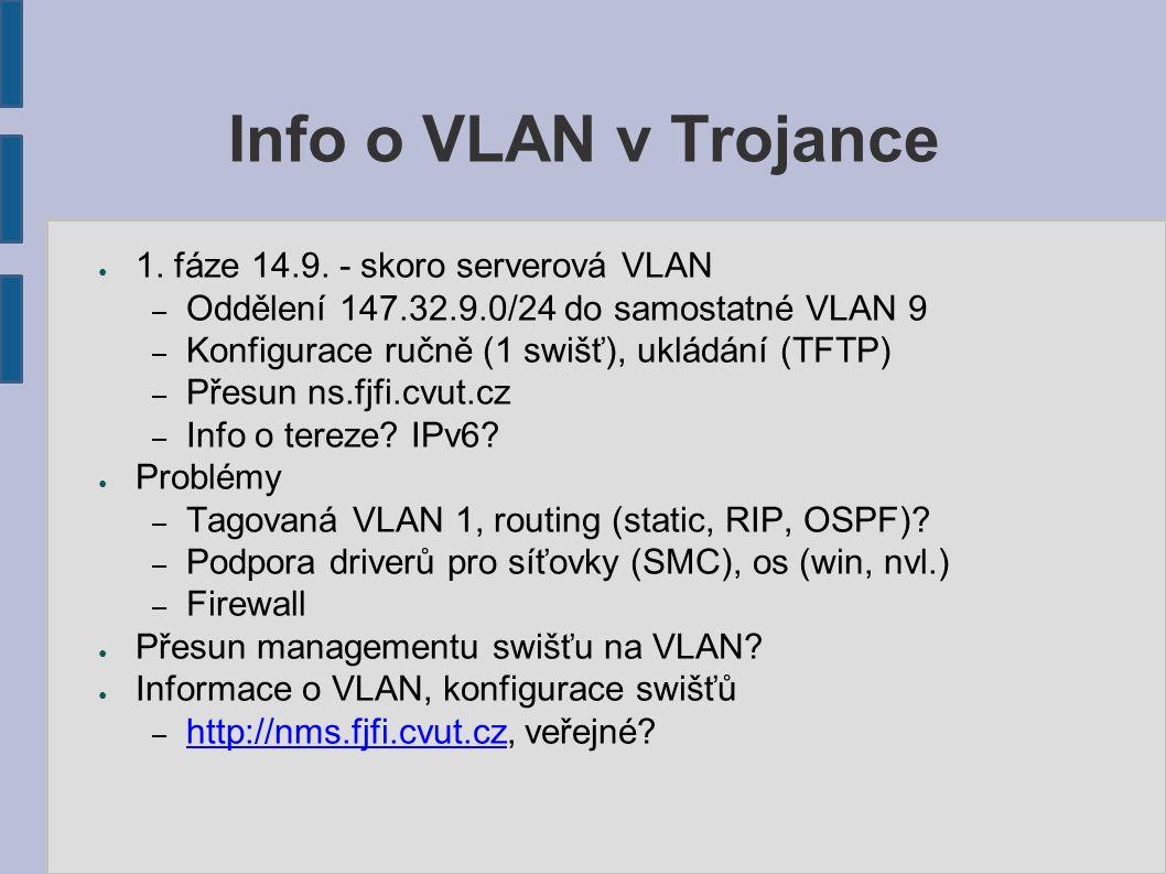 Info o VLAN v Trojance ● 1. fáze 14.9. - skoro serverová VLAN – Oddělení 147.32.9.0/24 do samostatné VLAN 9 – Konfigurace ručně (1 swišť), ukládání (T