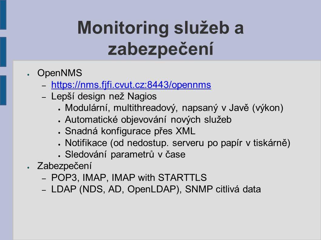 Monitoring služeb a zabezpečení ● OpenNMS – https://nms.fjfi.cvut.cz:8443/opennms https://nms.fjfi.cvut.cz:8443/opennms – Lepší design než Nagios ● Modulární, multithreadový, napsaný v Javě (výkon) ● Automatické objevování nových služeb ● Snadná konfigurace přes XML ● Notifikace (od nedostup.