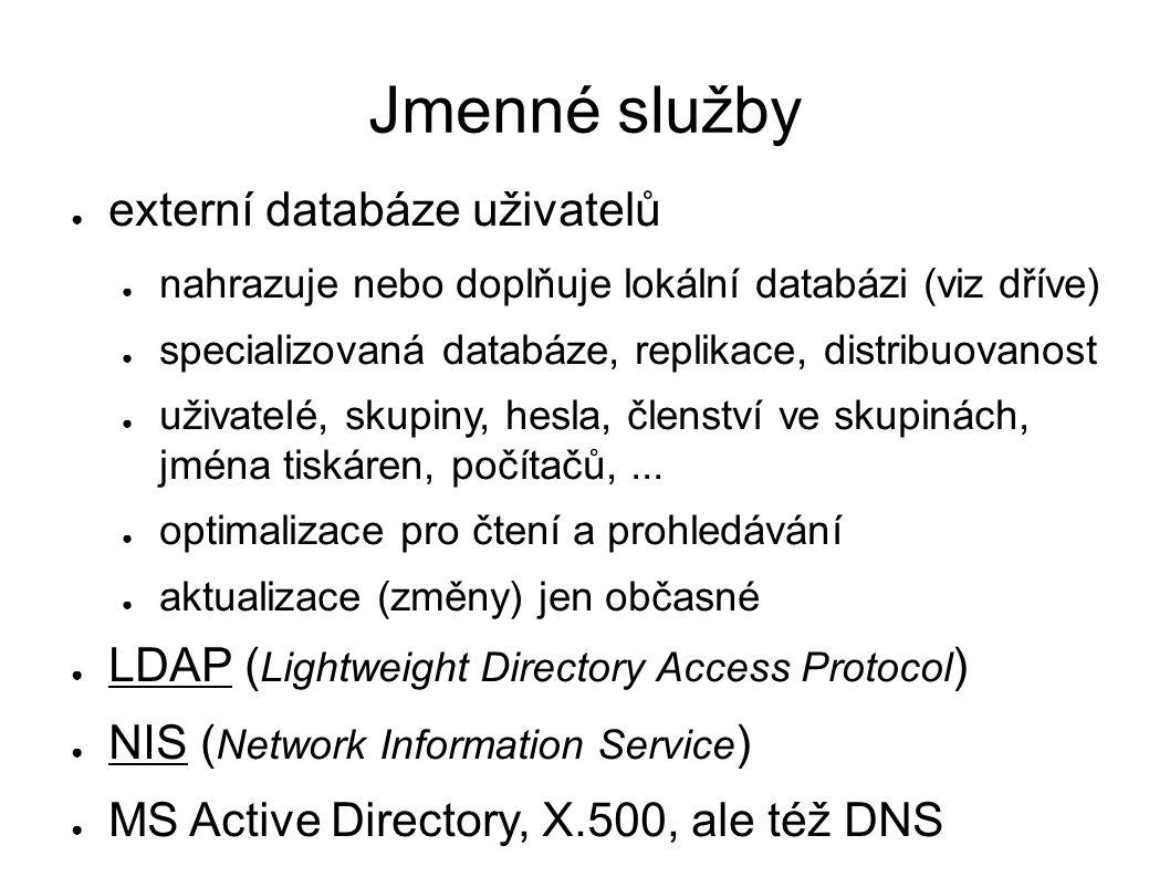 Jmenné služby ● externí databáze uživatelů ● nahrazuje nebo doplňuje lokální databázi (viz dříve) ● specializovaná databáze, replikace, distribuovanost ● uživatelé, skupiny, hesla, členství ve skupinách, jména tiskáren, počítačů,...