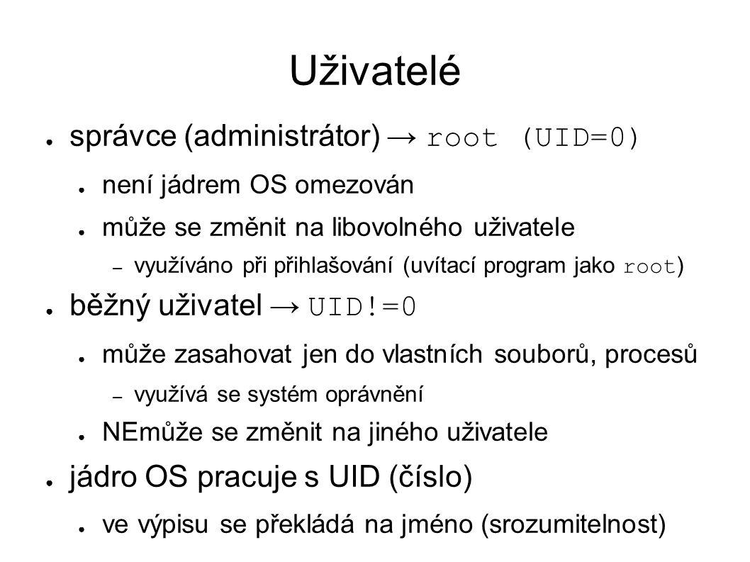 Uživatelé ● správce (administrátor) → root (UID=0) ● není jádrem OS omezován ● může se změnit na libovolného uživatele – využíváno při přihlašování (uvítací program jako root ) ● běžný uživatel → UID!=0 ● může zasahovat jen do vlastních souborů, procesů – využívá se systém oprávnění ● NEmůže se změnit na jiného uživatele ● jádro OS pracuje s UID (číslo) ● ve výpisu se překládá na jméno (srozumitelnost)