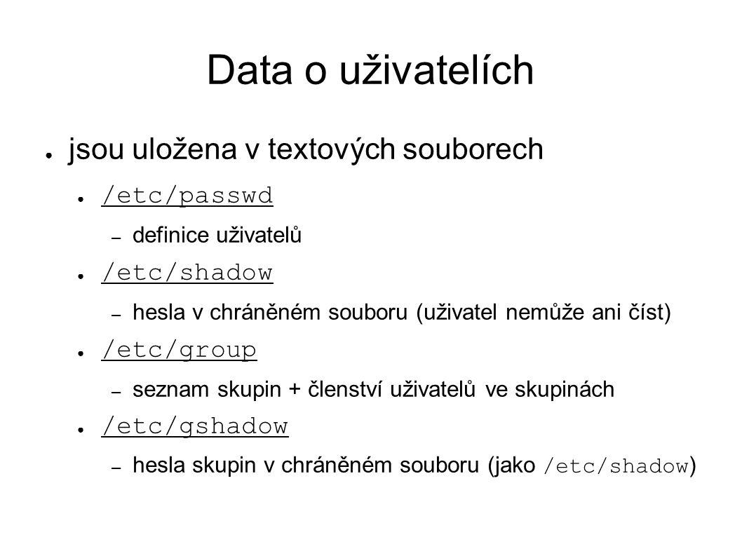 Data o uživatelích ● jsou uložena v textových souborech ● /etc/passwd – definice uživatelů ● /etc/shadow – hesla v chráněném souboru (uživatel nemůže ani číst) ● /etc/group – seznam skupin + členství uživatelů ve skupinách ● /etc/gshadow – hesla skupin v chráněném souboru (jako /etc/shadow )