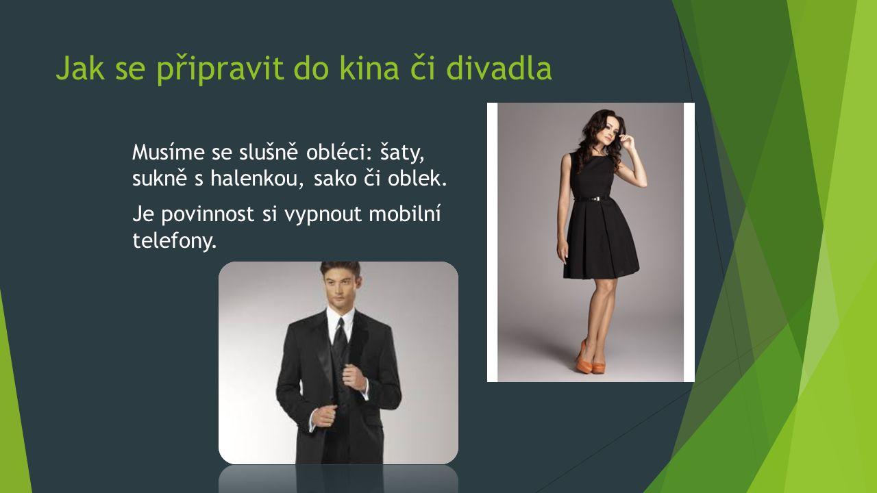 Jak se připravit do kina či divadla Musíme se slušně obléci: šaty, sukně s halenkou, sako či oblek.