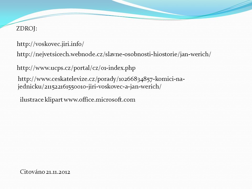 ZDROJ: http://nejvetsicech.webnode.cz/slavne-osobnosti-hiostorie/jan-werich/ http://voskovec.jiri.info/ http://www.ucps.cz/portal/cz/01-index.php http://www.ceskatelevize.cz/porady/10266834857-komici-na- jednicku/211522161550010-jiri-voskovec-a-jan-werich/ Citováno 21.11.2012 ilustrace klipart www.office.microsoft.com