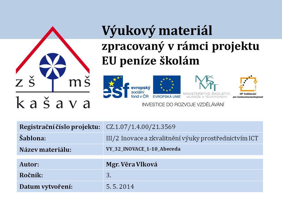 Výukový materiál zpracovaný v rámci projektu EU peníze školám Registrační číslo projektu:CZ.1.07/1.4.00/21.3569 Šablona:III/2 Inovace a zkvalitnění výuky prostřednictvím ICT Název materiálu: VY_32_INOVACE_1-10_Abeceda Autor:Mgr.