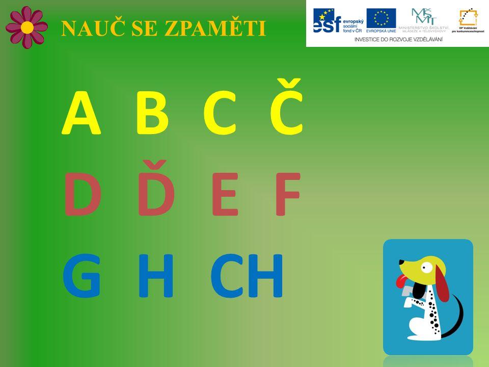 NAUČ SE ZPAMĚTI A B C Č D Ď E F G H CH