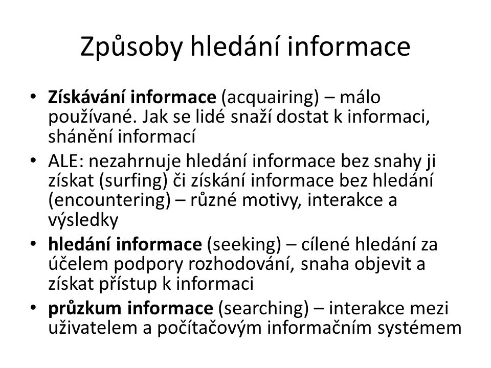 Způsoby hledání informace Získávání informace (acquairing) – málo používané. Jak se lidé snaží dostat k informaci, shánění informací ALE: nezahrnuje h
