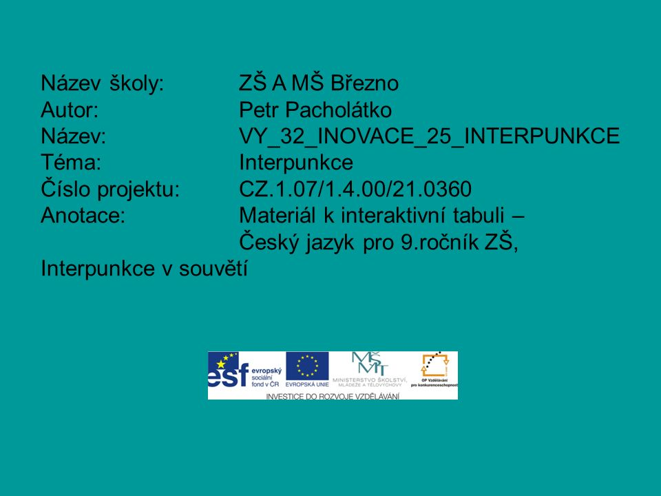 Název školy:ZŠ A MŠ Březno Autor:Petr Pacholátko Název:VY_32_INOVACE_25_INTERPUNKCE Téma:Interpunkce Číslo projektu:CZ.1.07/1.4.00/21.0360 Anotace:Materiál k interaktivní tabuli – Český jazyk pro 9.ročník ZŠ, Interpunkce v souvětí