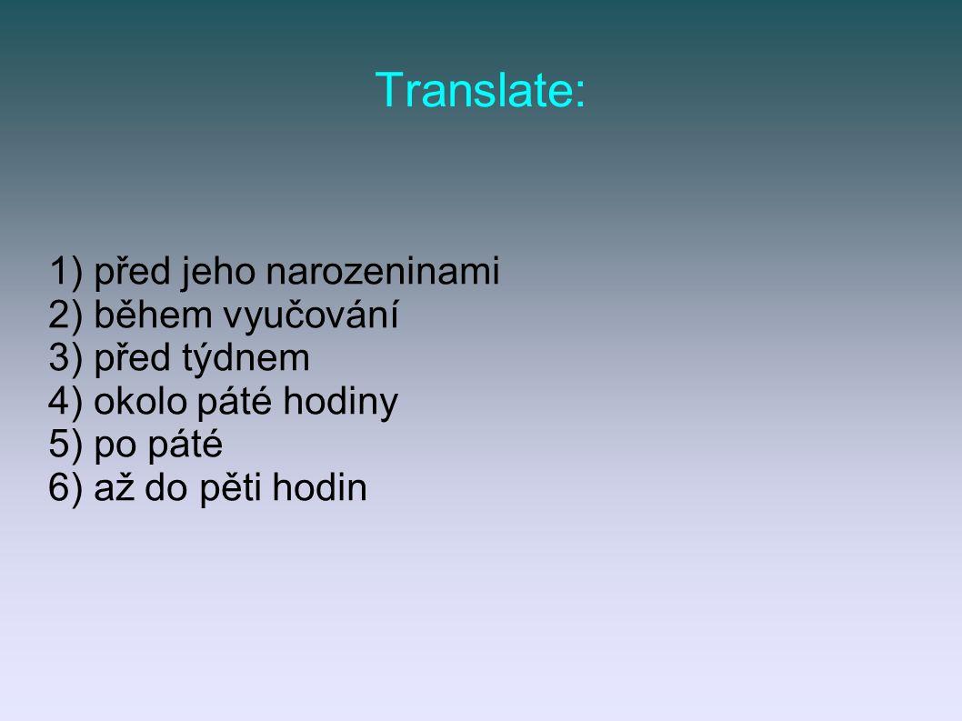 Translate: 1) před jeho narozeninami 2) během vyučování 3) před týdnem 4) okolo páté hodiny 5) po páté 6) až do pěti hodin