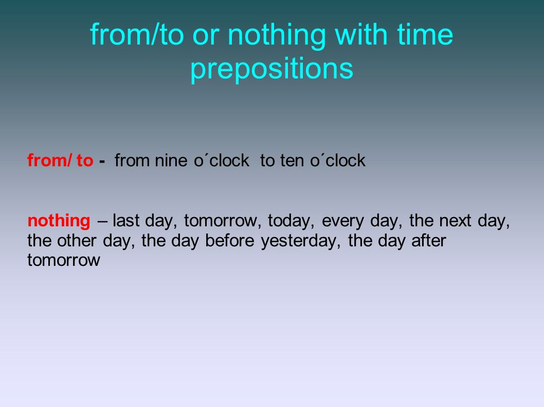 from/to or nothing with time prepositions from/ to - from nine o´clock to ten o´clock nothing – last day, tomorrow, today, every day, the next day, the other day, the day before yesterday, the day after tomorrow
