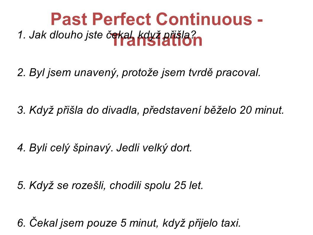 Past Perfect Continuous - Translation 1. Jak dlouho jste čekal, když přišla? 2. Byl jsem unavený, protože jsem tvrdě pracoval. 3. Když přišla do divad