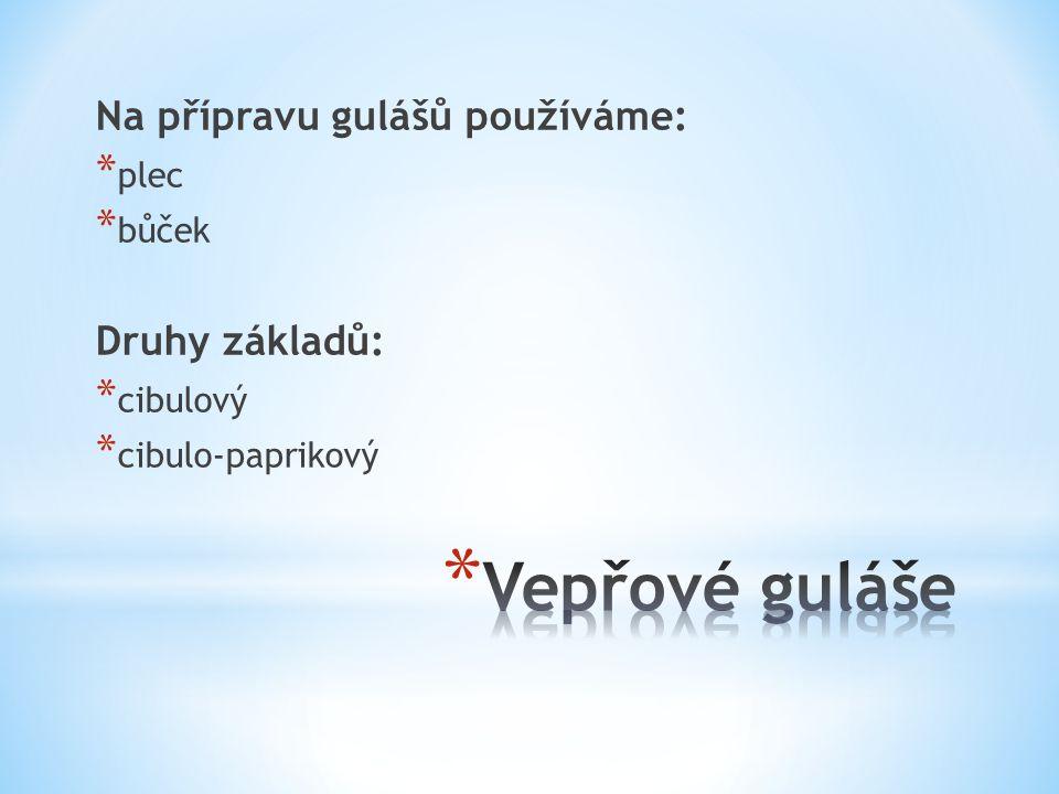 Na přípravu gulášů používáme: * plec * bůček Druhy základů: * cibulový * cibulo-paprikový