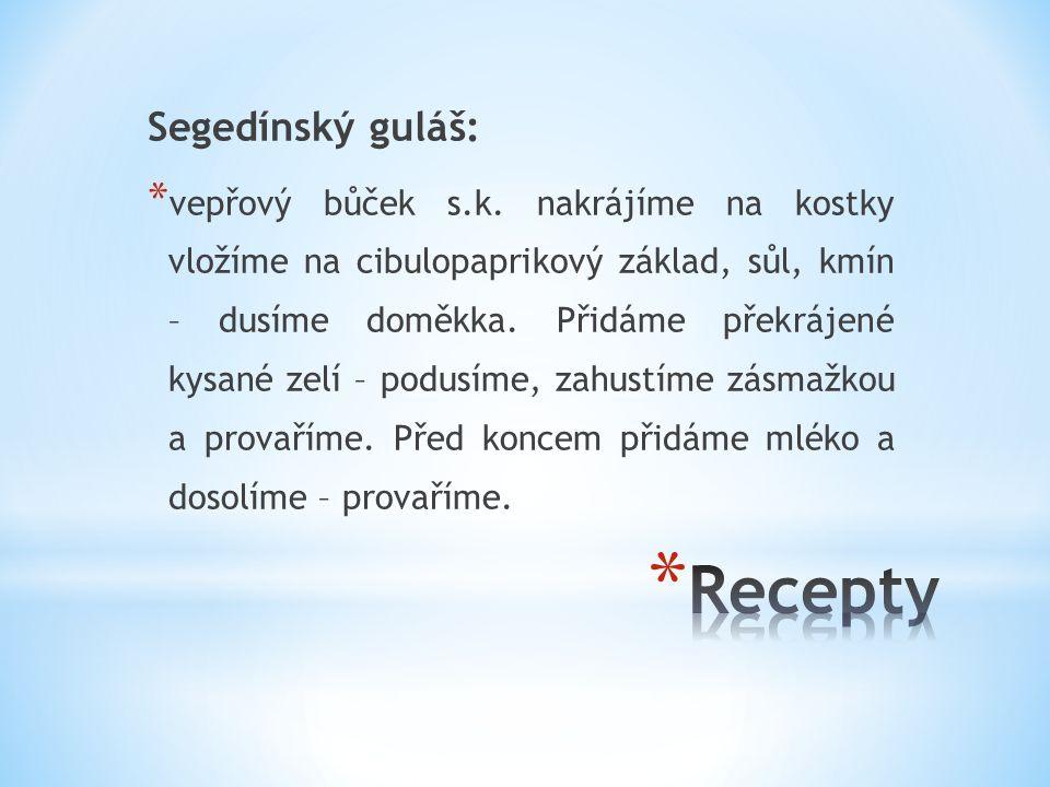 Segedínský guláš: * vepřový bůček s.k. nakrájíme na kostky vložíme na cibulopaprikový základ, sůl, kmín – dusíme doměkka. Přidáme překrájené kysané ze