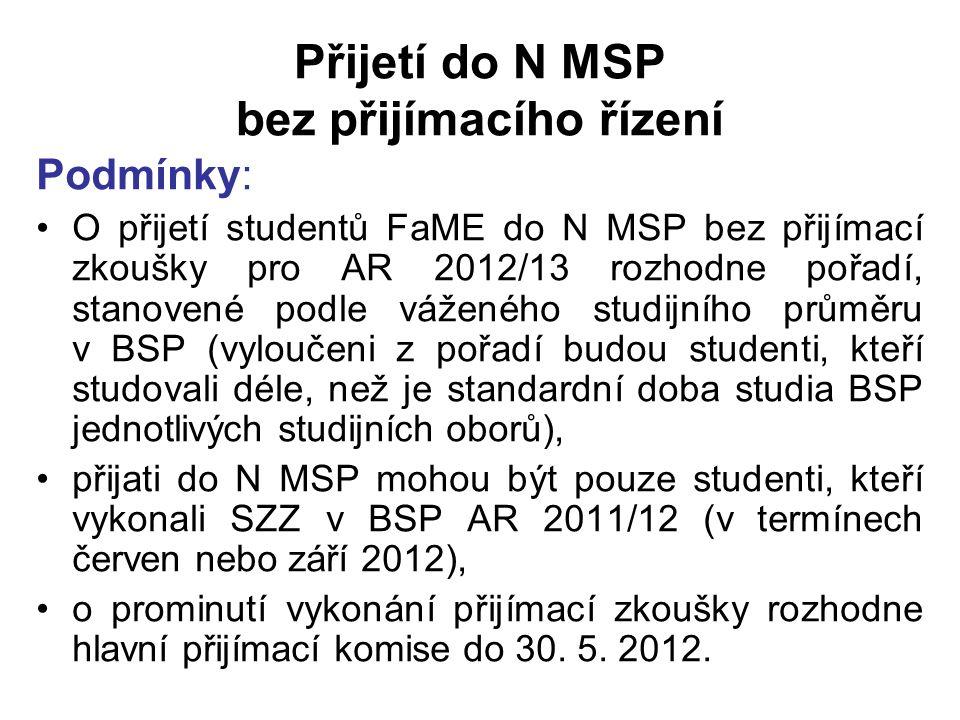 Přijetí do N MSP bez přijímacího řízení Podmínky: O přijetí studentů FaME do N MSP bez přijímací zkoušky pro AR 2012/13 rozhodne pořadí, stanovené podle váženého studijního průměru v BSP (vyloučeni z pořadí budou studenti, kteří studovali déle, než je standardní doba studia BSP jednotlivých studijních oborů), přijati do N MSP mohou být pouze studenti, kteří vykonali SZZ v BSP AR 2011/12 (v termínech červen nebo září 2012), o prominutí vykonání přijímací zkoušky rozhodne hlavní přijímací komise do 30.