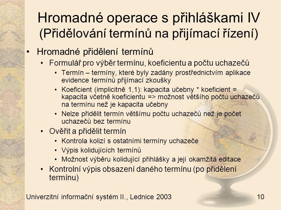 10 Univerzitní informační systém II., Lednice 2003 Hromadné operace s přihláškami IV (Přidělování termínů na přijímací řízení) Hromadné přidělení termínů Formulář pro výběr termínu, koeficientu a počtu uchazečů Termín – termíny, které byly zadány prostřednictvím aplikace evidence termínů přijímací zkoušky Koeficient (implicitně 1,1): kapacita učebny * koeficient = kapacita včetně koeficientu => možnost většího počtu uchazečů na termínu než je kapacita učebny Nelze přidělit termín většímu počtu uchazečů než je počet uchazečů bez termínu Ověřit a přidělit termín Kontrola kolizí s ostatními termíny uchazeče Výpis kolidujících termínů Možnost výběru kolidující přihlášky a její okamžitá editace Kontrolní výpis obsazení daného termínu (po přidělení termínu)