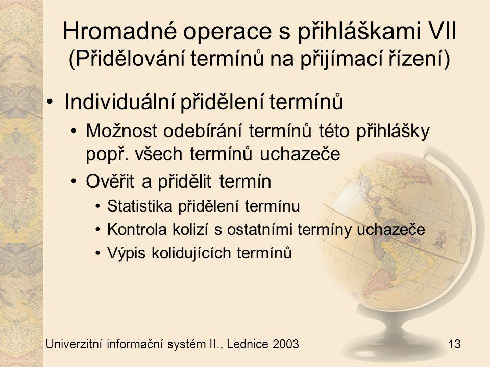 13 Univerzitní informační systém II., Lednice 2003 Hromadné operace s přihláškami VII (Přidělování termínů na přijímací řízení) Individuální přidělení termínů Možnost odebírání termínů této přihlášky popř.