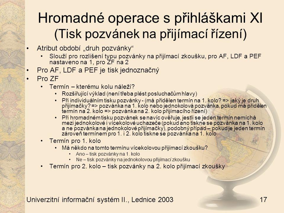 """17 Univerzitní informační systém II., Lednice 2003 Hromadné operace s přihláškami XI (Tisk pozvánek na přijímací řízení) Atribut období """"druh pozvánky Slouží pro rozlišení typu pozvánky na přijímací zkoušku, pro AF, LDF a PEF nastaveno na 1, pro ZF na 2 Pro AF, LDF a PEF je tisk jednoznačný Pro ZF Termín – kterému kolu náleží."""