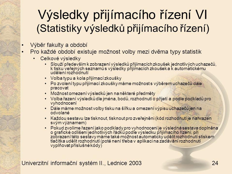 24 Univerzitní informační systém II., Lednice 2003 Výsledky přijímacího řízení VI (Statistiky výsledků přijímacího řízení) Výběr fakulty a období Pro každé období existuje možnost volby mezi dvěma typy statistik Celkové výsledky Slouží především k zobrazení výsledků přijímacích zkoušek jednotlivých uchazečů, k tisku veřejných seznamů s výsledky přijímacích zkoušek a k automatickému udělení rozhodnutí Volba typu a kola přijímací zkoušky Po zvolení typu přijímací zkoušky máme možnost s výběrem uchazečů dále pracovat Možnost omezení výsledků jen na některé předměty Volba řazení výsledků dle jména, bodů, rozhodnutí o přijetí a podle podkladů pro vyhodnocení Dále máme možnost volby tisku na šířku a omezení výpisu uchazečů jen na odvolané Každou sestavu lze tisknout, tisknout pro zveřejněni (kód rozhodnutí je nahrazen svým významem) Pokud zvolíme řazení jako podklady pro vyhodnocení je výsledná sestava doplněna o grafické odlišení jednotlivých řádků podle výsledku přijímacího řízení, při zobrazení této sestavy máme také možnost automaticky udělit rozhodnutí stiskem tlačítka udělit rozhodnutí (poté není třeba v aplikaci na zadávání rozhodnutí vyplňovat příslušné kódy)
