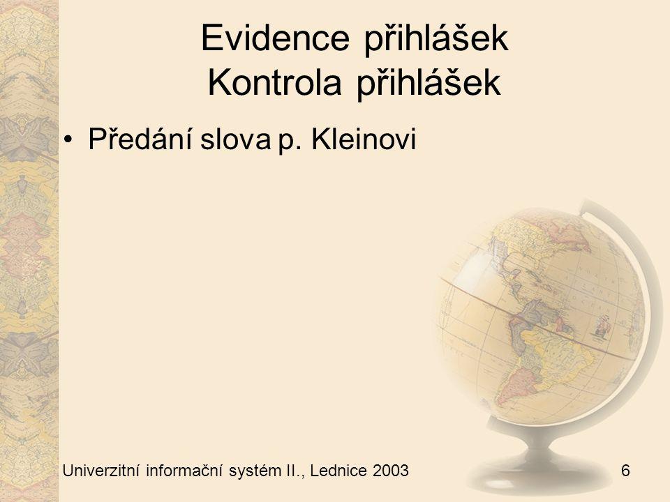 6 Univerzitní informační systém II., Lednice 2003 Evidence přihlášek Kontrola přihlášek Předání slova p.