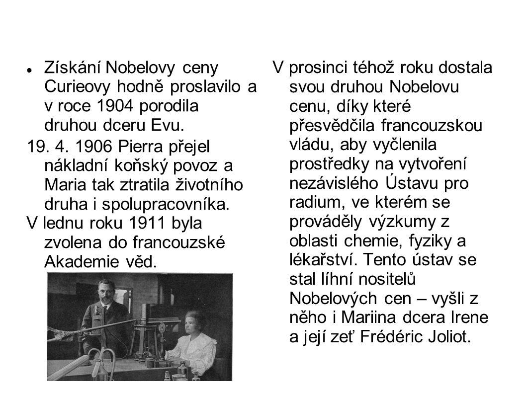 Získání Nobelovy ceny Curieovy hodně proslavilo a v roce 1904 porodila druhou dceru Evu. 19. 4. 1906 Pierra přejel nákladní koňský povoz a Maria tak z