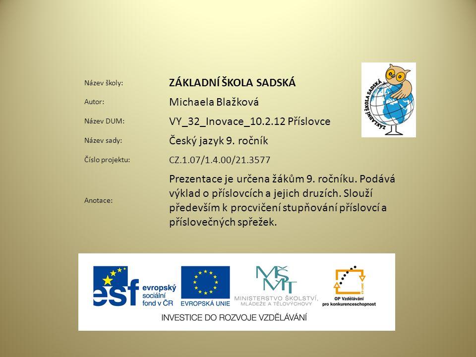Název školy: ZÁKLADNÍ ŠKOLA SADSKÁ Autor: Michaela Blažková Název DUM: VY_32_Inovace_10.2.12 Příslovce Název sady: Český jazyk 9.