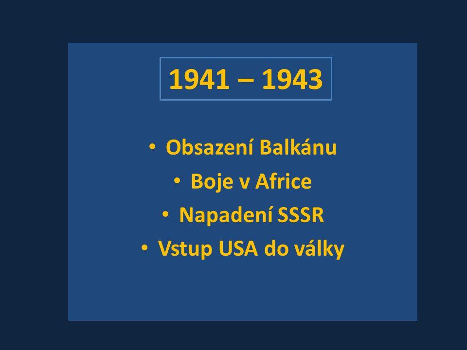 Obsazení Balkánu Boje v Africe Napadení SSSR Vstup USA do války 1941 – 1943