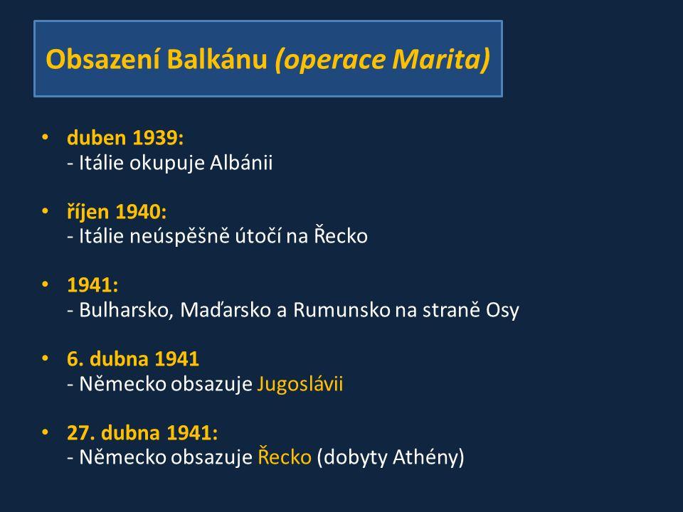 Obsazení Balkánu (operace Marita) duben 1939: - Itálie okupuje Albánii říjen 1940: - Itálie neúspěšně útočí na Řecko 1941: - Bulharsko, Maďarsko a Rumunsko na straně Osy 6.