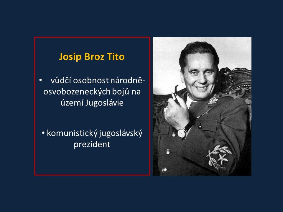 Josip Broz Tito vůdčí osobnost národně- osvobozeneckých bojů na území Jugoslávie komunistický jugoslávský prezident