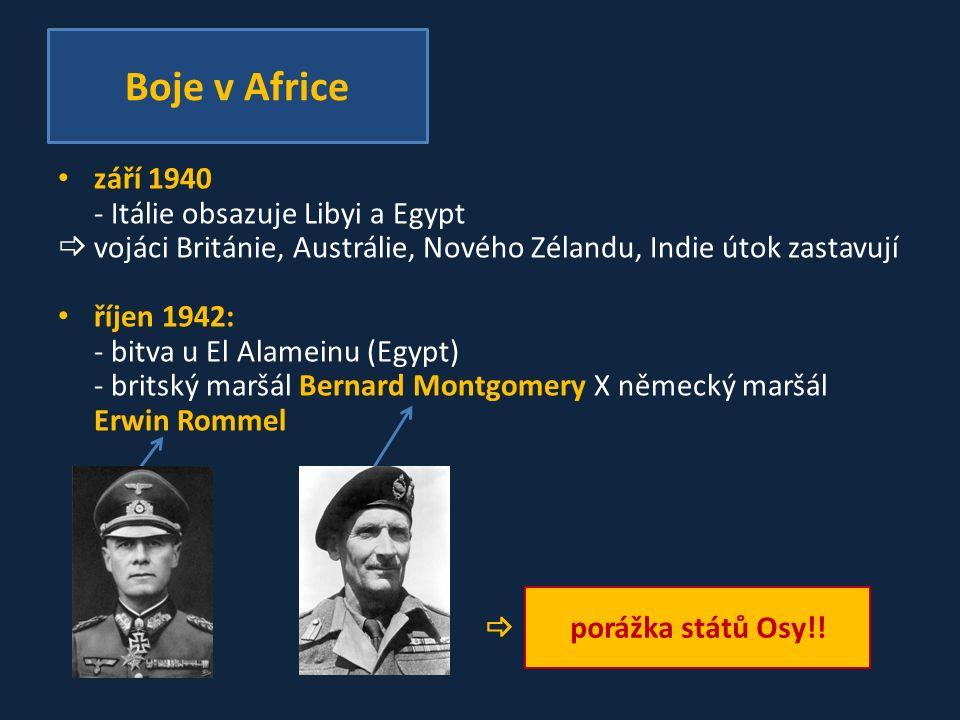 září 1940 - Itálie obsazuje Libyi a Egypt  vojáci Británie, Austrálie, Nového Zélandu, Indie útok zastavují říjen 1942: - bitva u El Alameinu (Egypt) - britský maršál Bernard Montgomery X německý maršál Erwin Rommel  Boje v Africe porážka států Osy!!