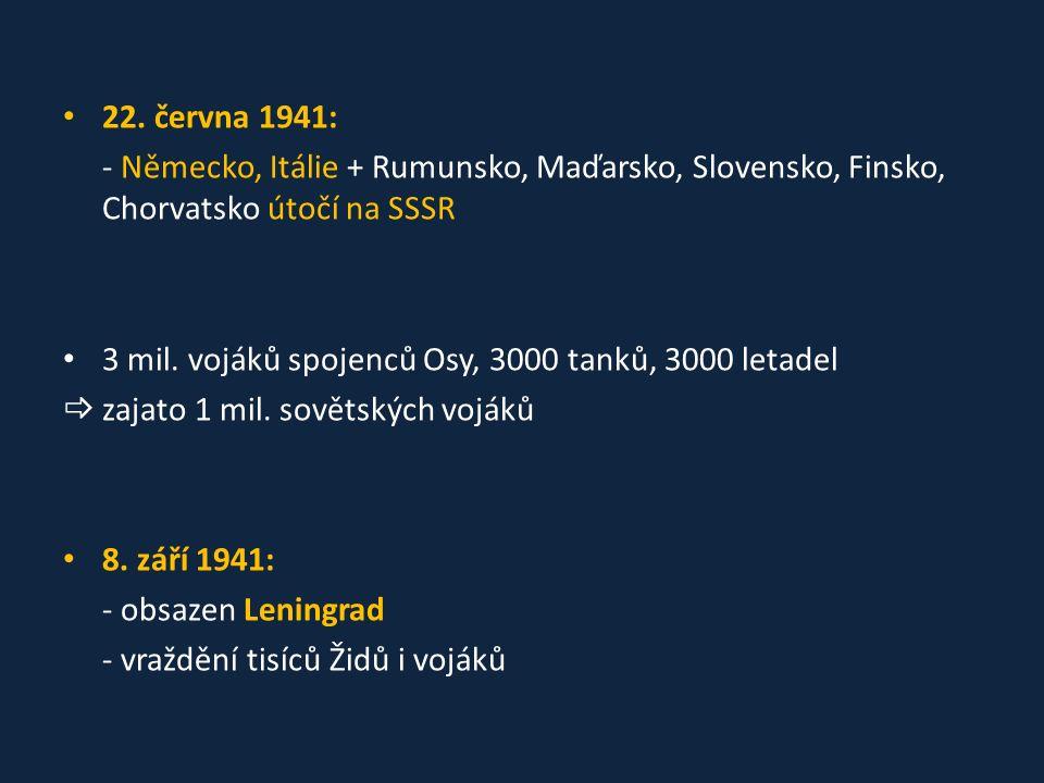 22. června 1941: - Německo, Itálie + Rumunsko, Maďarsko, Slovensko, Finsko, Chorvatsko útočí na SSSR 3 mil. vojáků spojenců Osy, 3000 tanků, 3000 leta